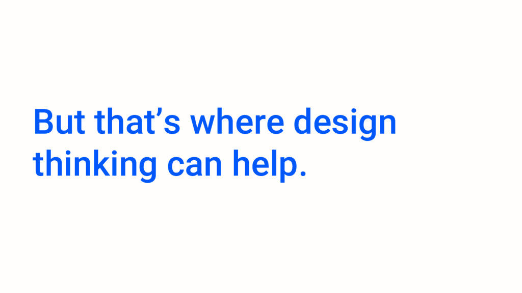 But that's where design thinking can help.