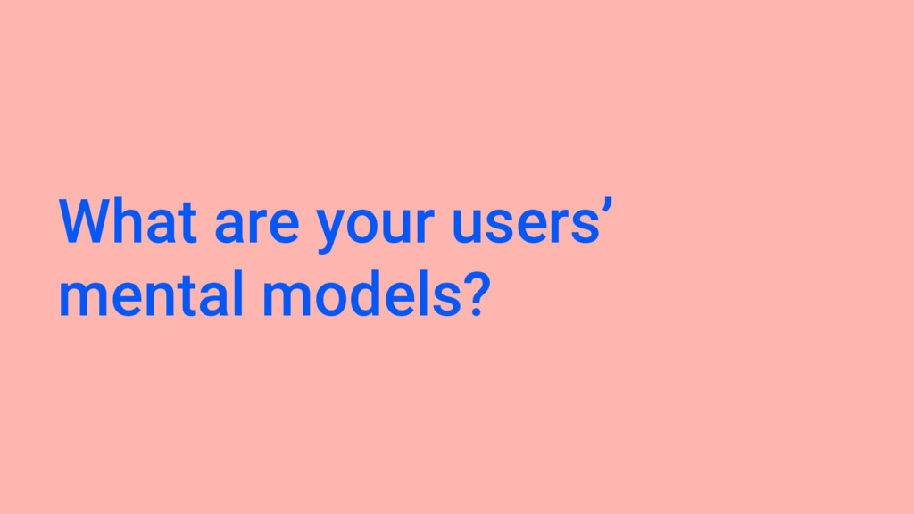 What are your users' mental models?