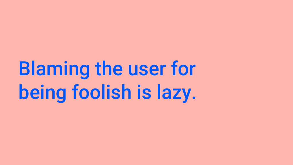 Blaming the user for being foolish is lazy.