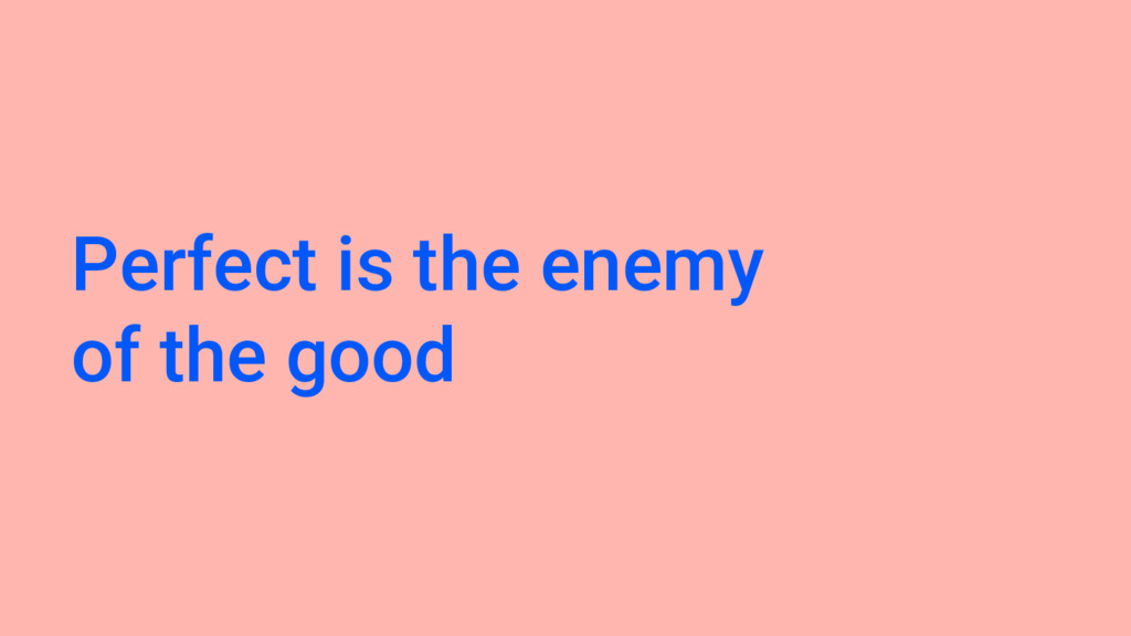 Perfect is the enemy of the good