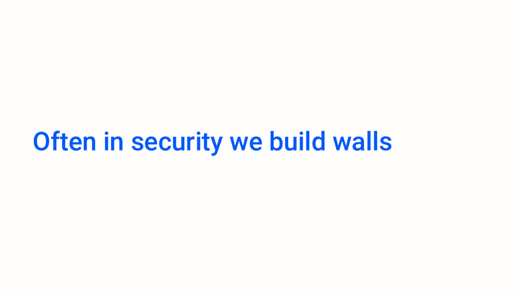 Often in security we build walls
