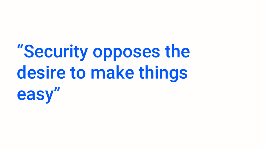 """Security opposes the desire to make things eas..."