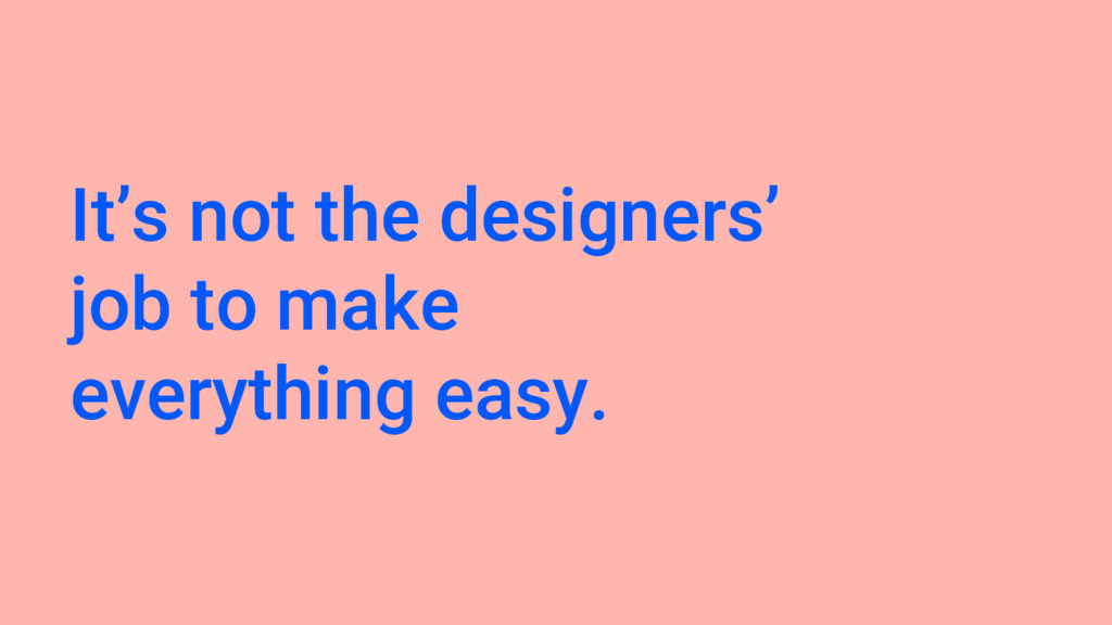 It's not the designers' job to make everything ...