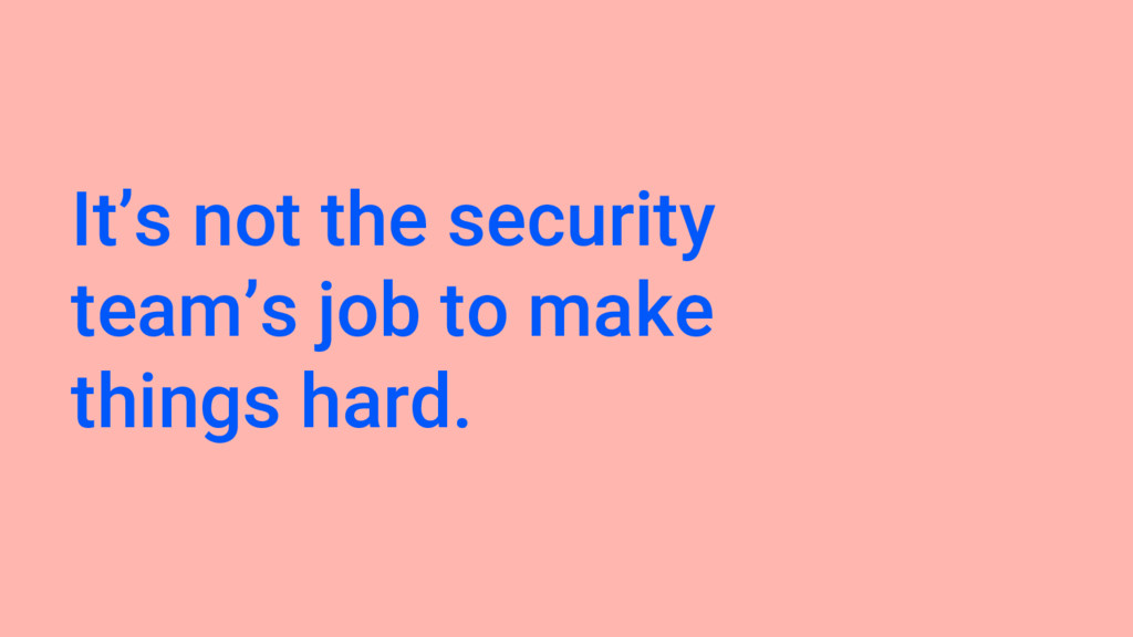 It's not the security team's job to make things...