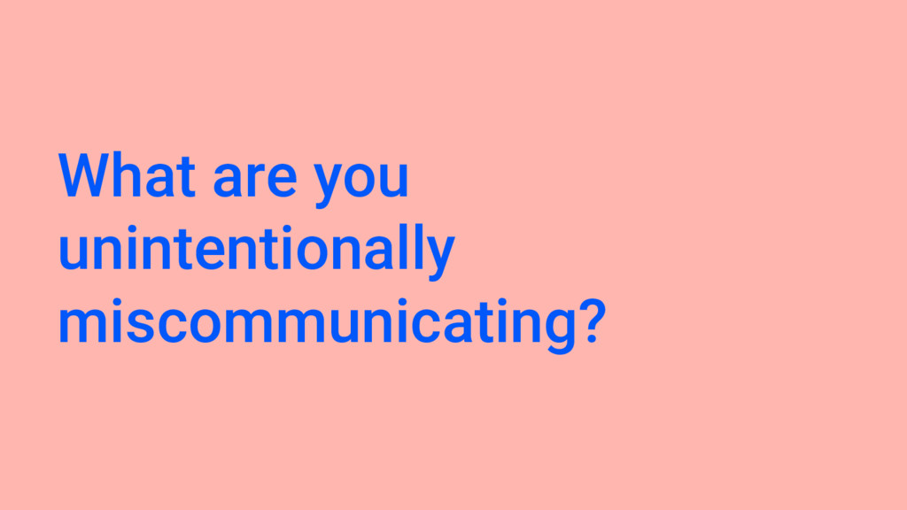 What are you unintentionally miscommunicating?