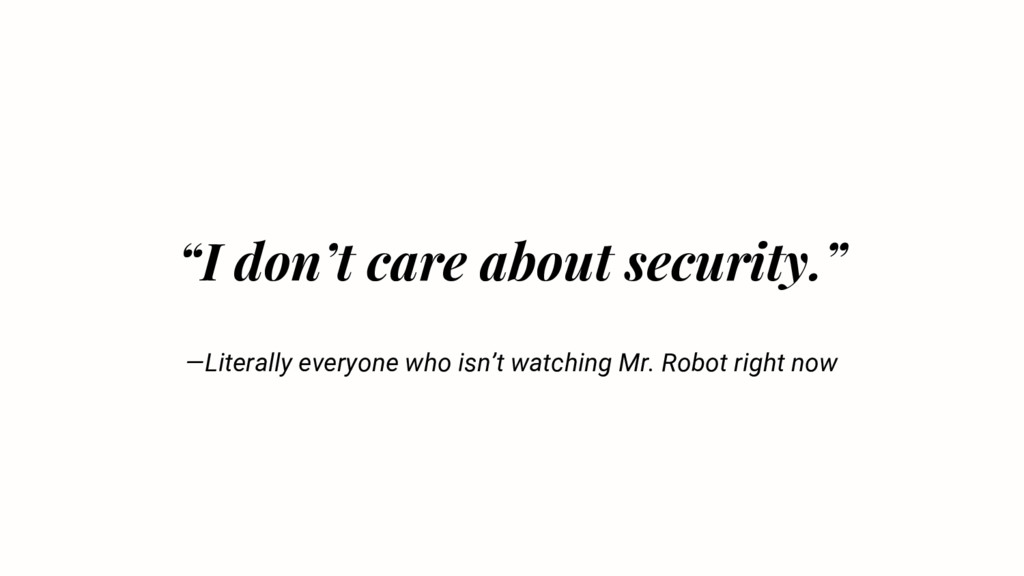 """I don't care about security."" —Literally every..."