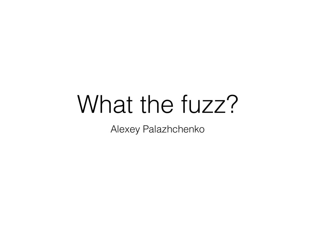 What the fuzz? Alexey Palazhchenko