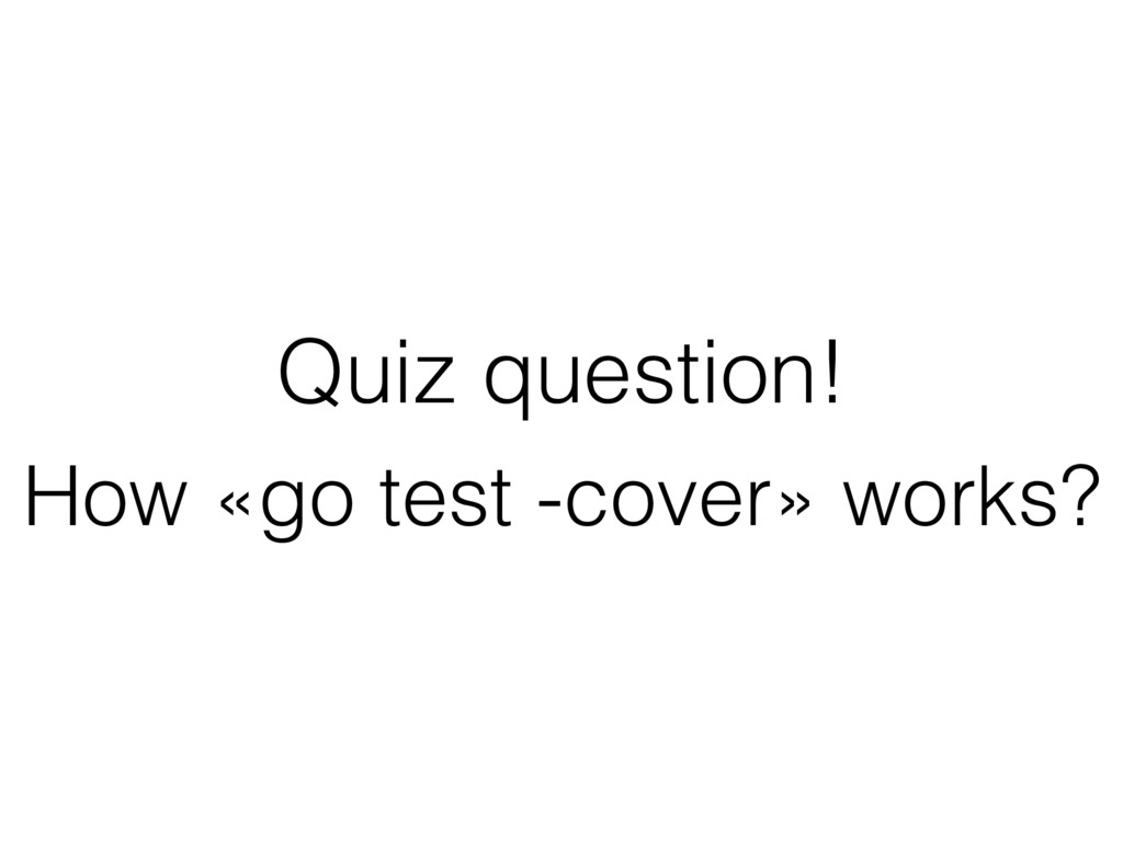 Quiz question! How «go test -cover» works?