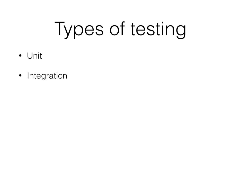 Types of testing • Unit • Integration