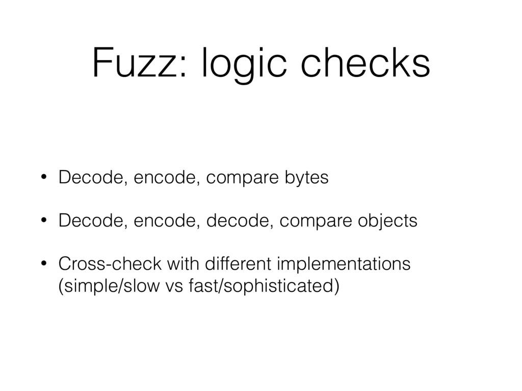 Fuzz: logic checks • Decode, encode, compare by...