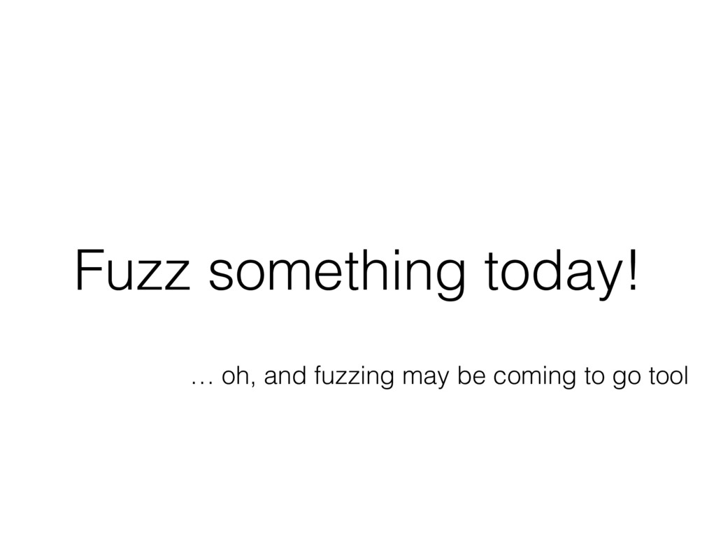 Fuzz something today! … oh, and fuzzing may be ...