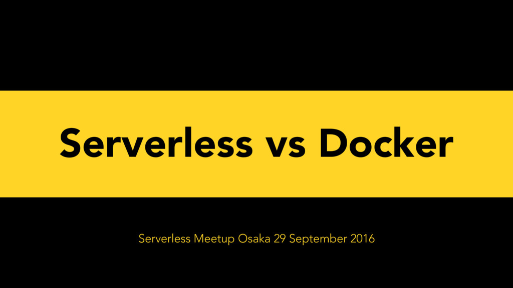 Serverless vs Docker Serverless Meetup Osaka 29...