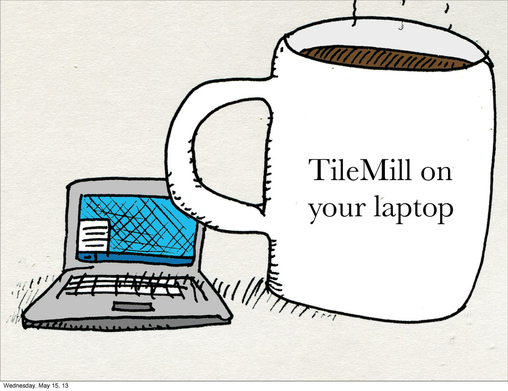 TileMill on your laptop Wednesday, May 15, 13
