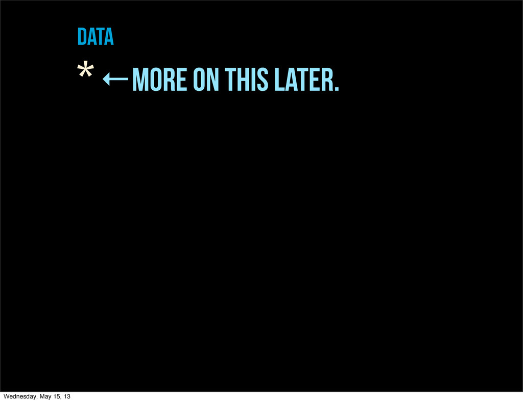 data * ←more on this later. Wednesday, May 15, ...
