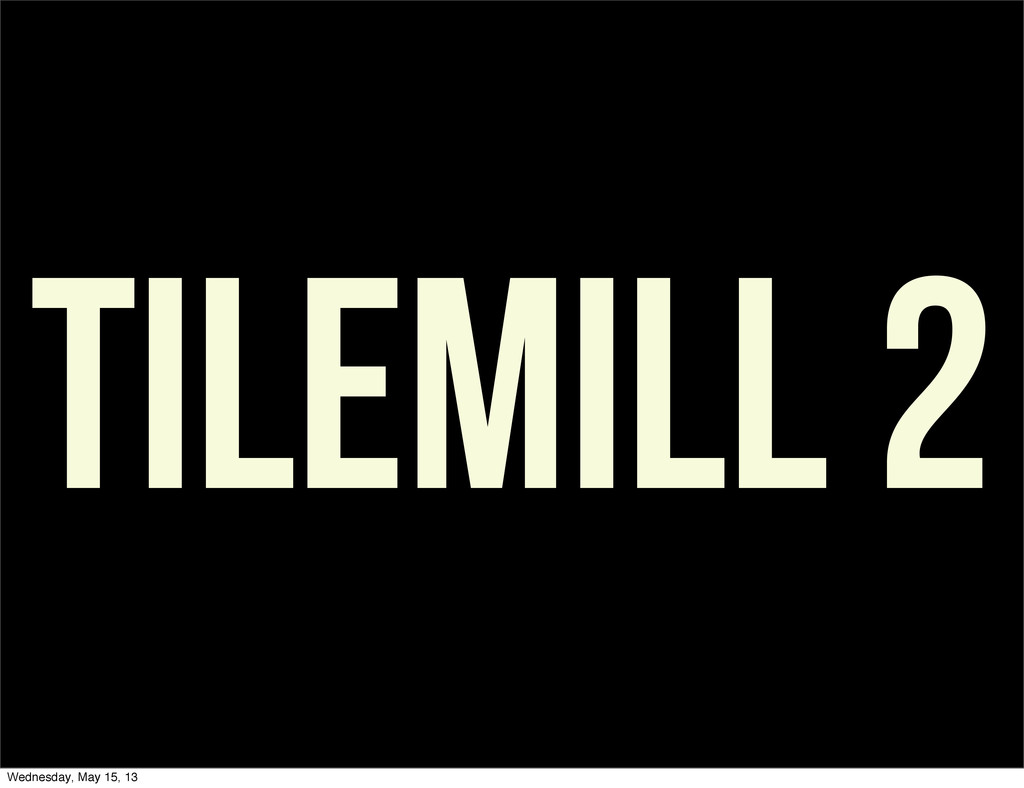 TILEMILL 2 Wednesday, May 15, 13