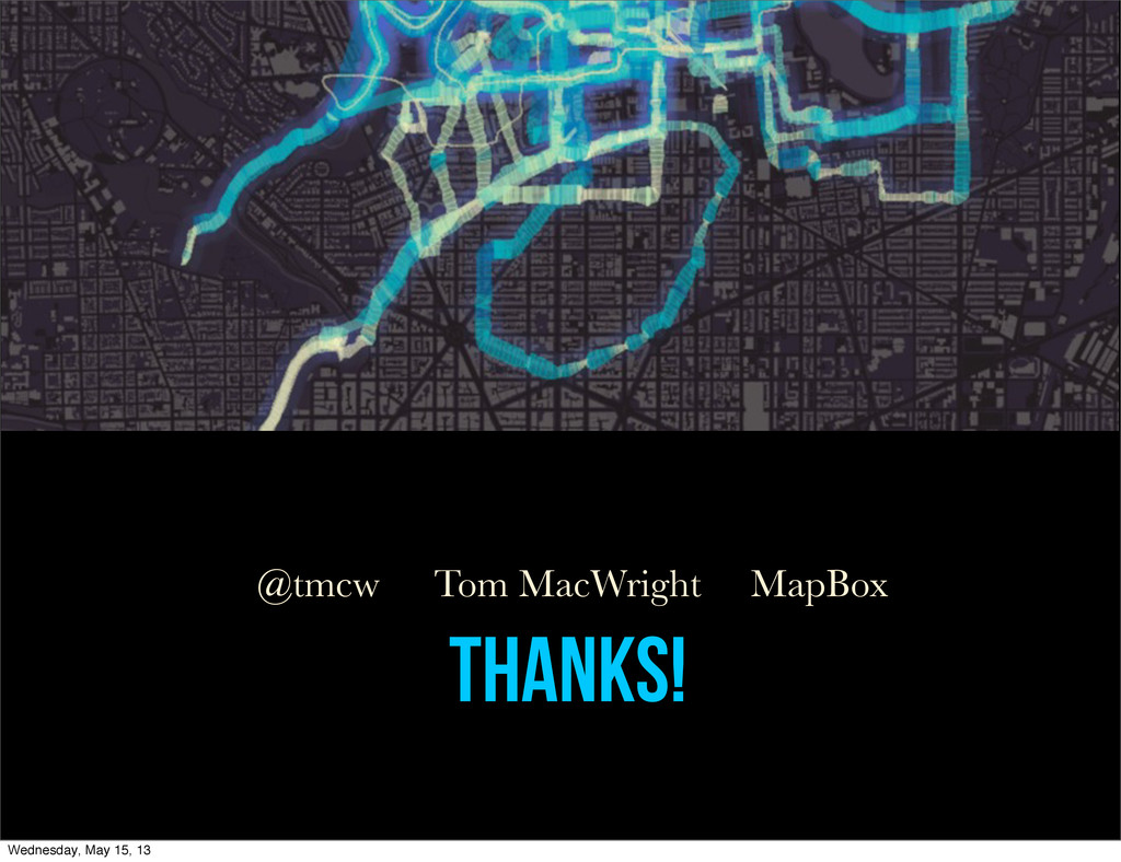THANKS! Tom MacWright MapBox @tmcw Wednesday, M...