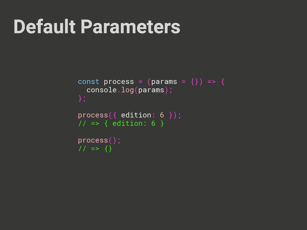 Default Parameters const process = (params = {}...