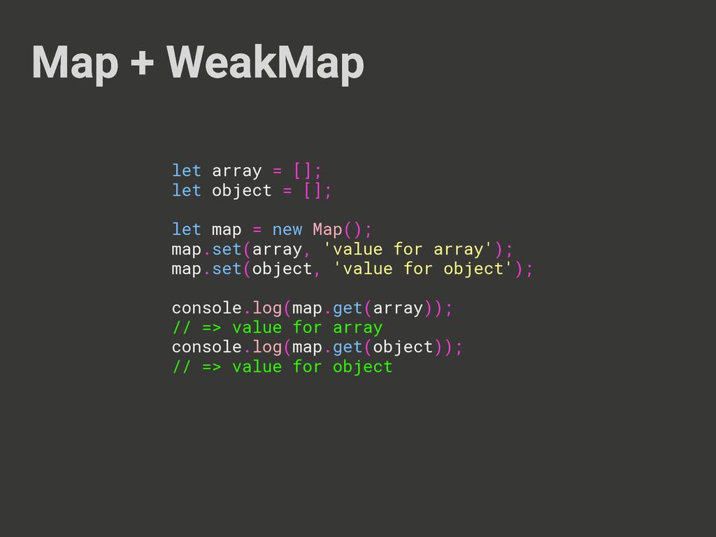 Map + WeakMap let array = []; let object = []; ...