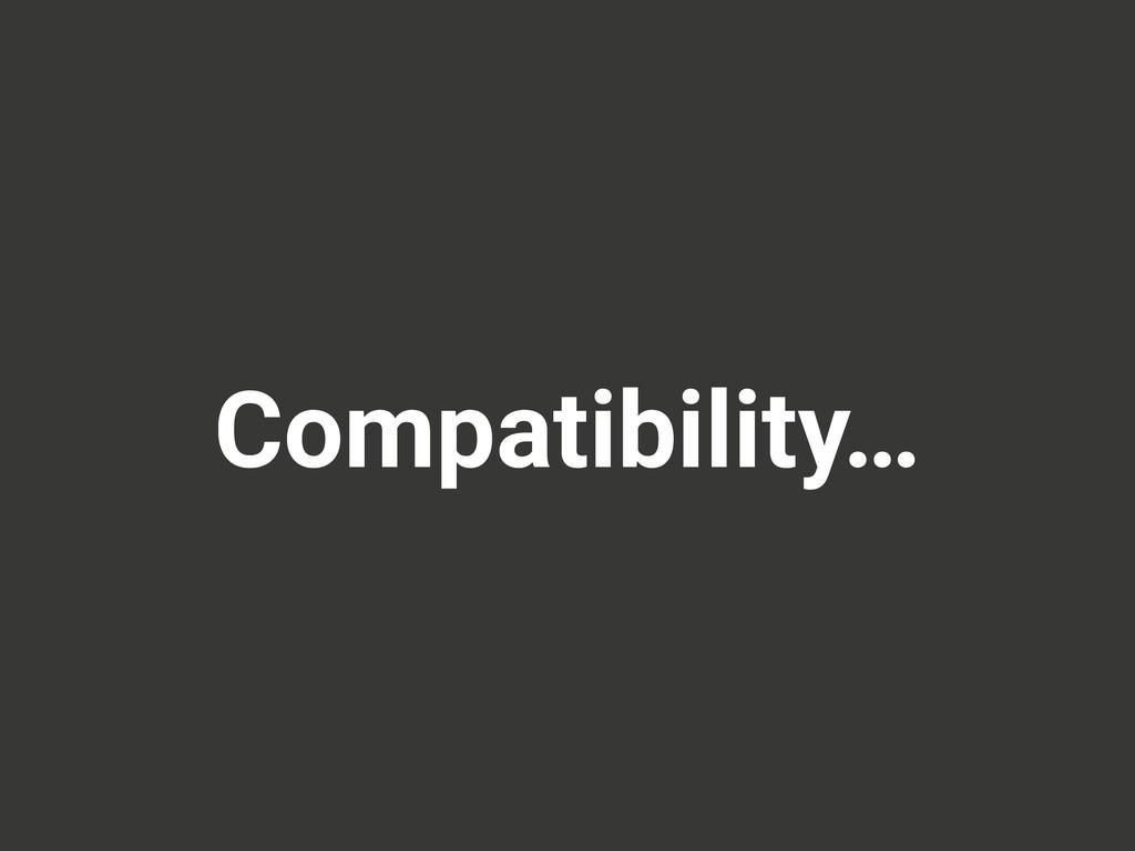 Compatibility…
