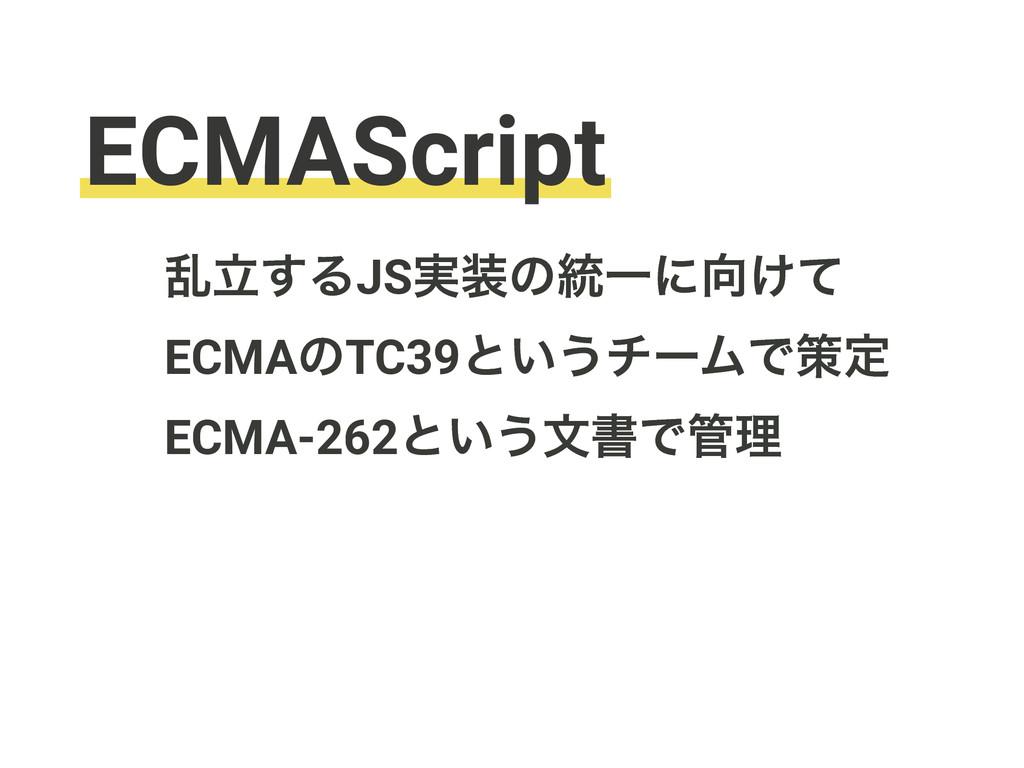 ECMAScript ཚཱ͢ΔJS࣮ͷ౷Ұʹ͚ͯ ECMAͷTC39ͱ͍͏νʔϜͰࡦఆ E...