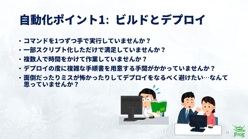 自動化ポイント1: ビルドとデプロイ 12 • コマンドを1つずつ手で実行していませんか? •...