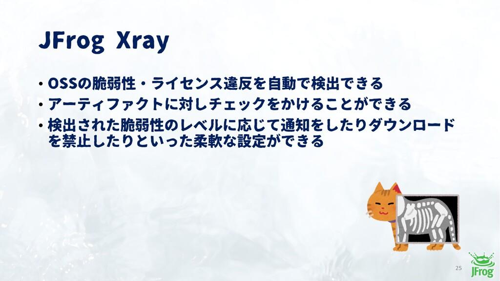 JFrog Xray 25 • OSSの脆弱性・ライセンス違反を自動で検出できる • アーティ...
