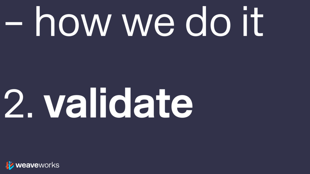 – how we do it 2. validate