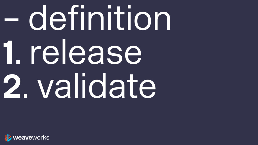 – definition 1. release 2. validate