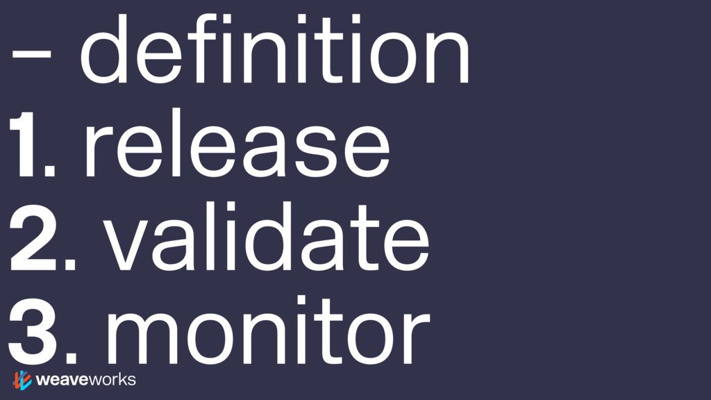 – definition 1. release 2. validate 3. monitor