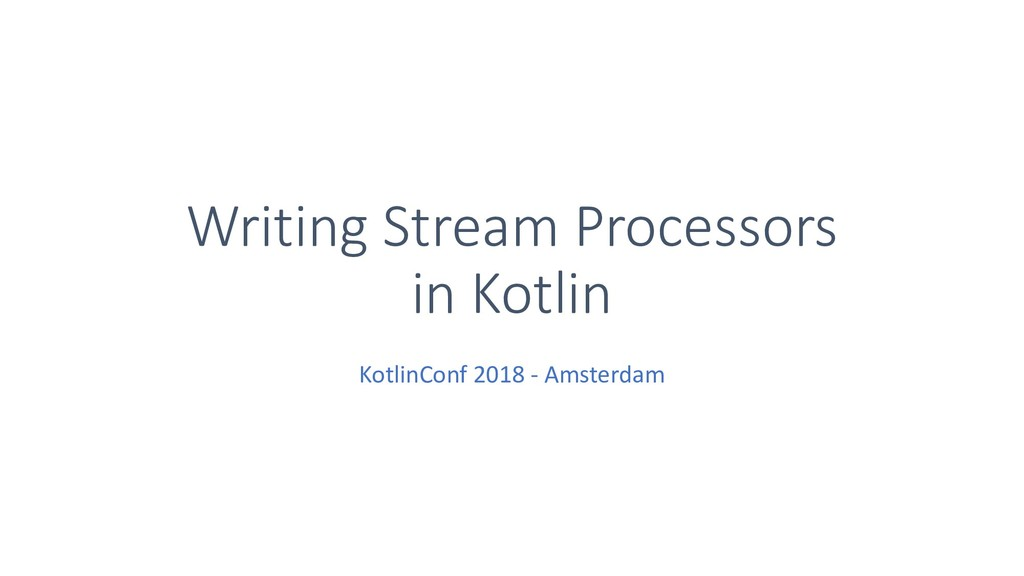 Writing Stream Processors in Kotlin KotlinConf ...