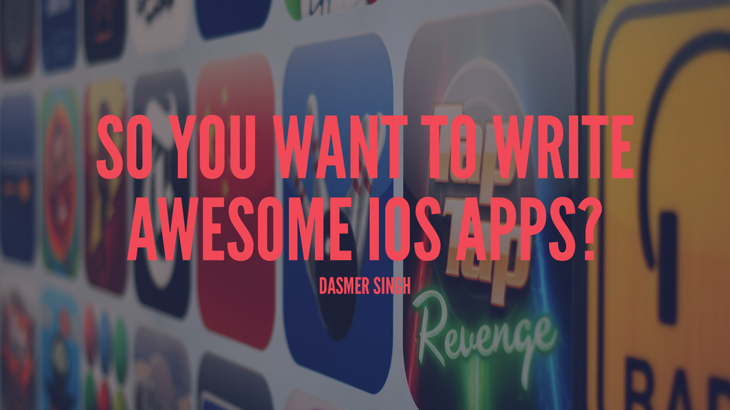 SO YOU WANT TO WRITE AWESOME IOS APPS? DASMER S...