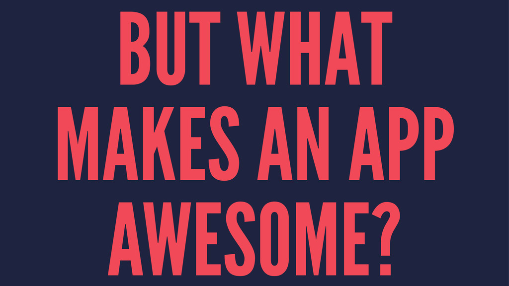 BUT WHAT MAKES AN APP AWESOME?