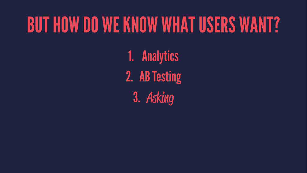 BUT HOW DO WE KNOW WHAT USERS WANT? 1. Analytic...