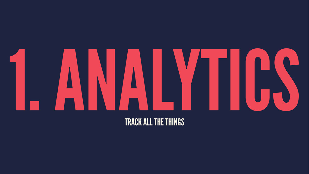 1. ANALYTICS TRACK ALL THE THINGS