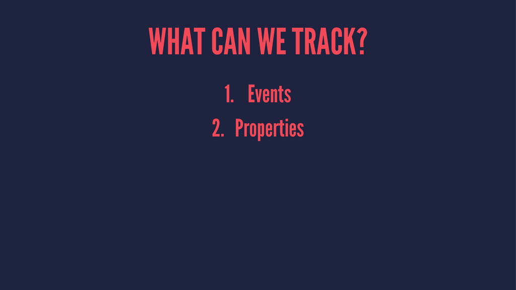 WHAT CAN WE TRACK? 1. Events 2. Properties