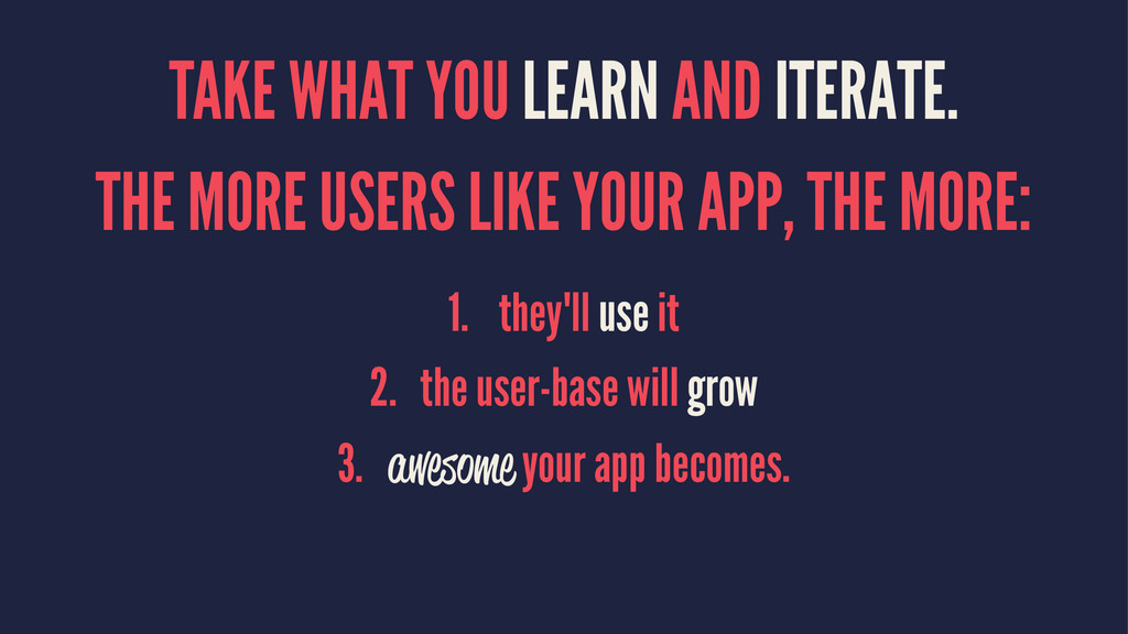 TAKE WHAT YOU LEARN AND ITERATE. THE MORE USERS...