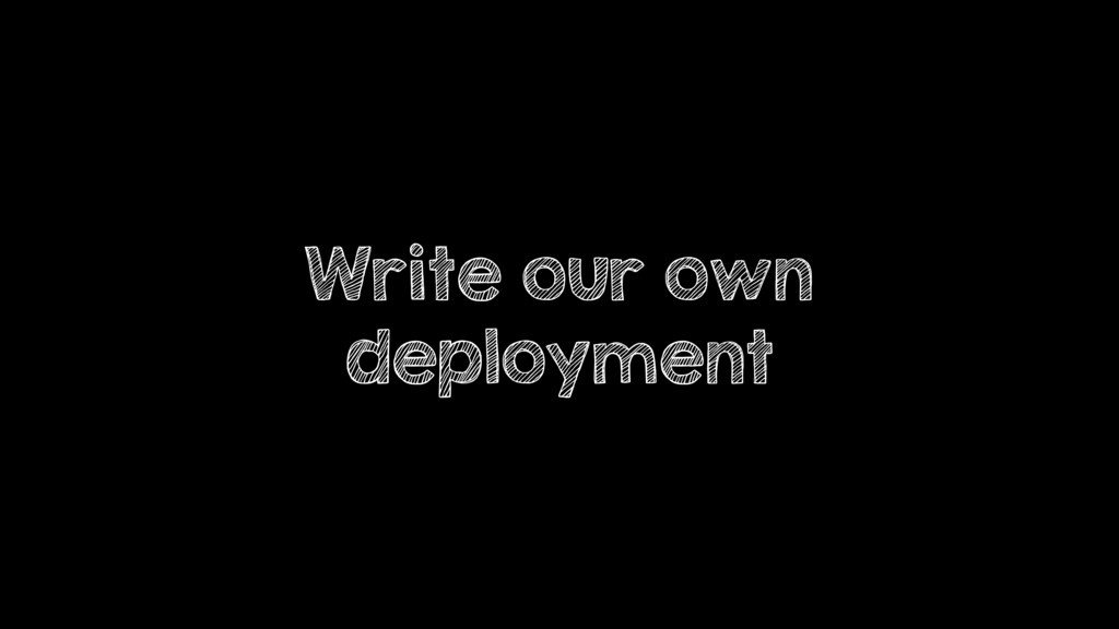 Write our own deployment
