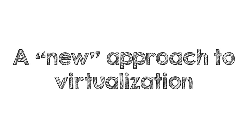 "A ""new"" approach to virtualization"