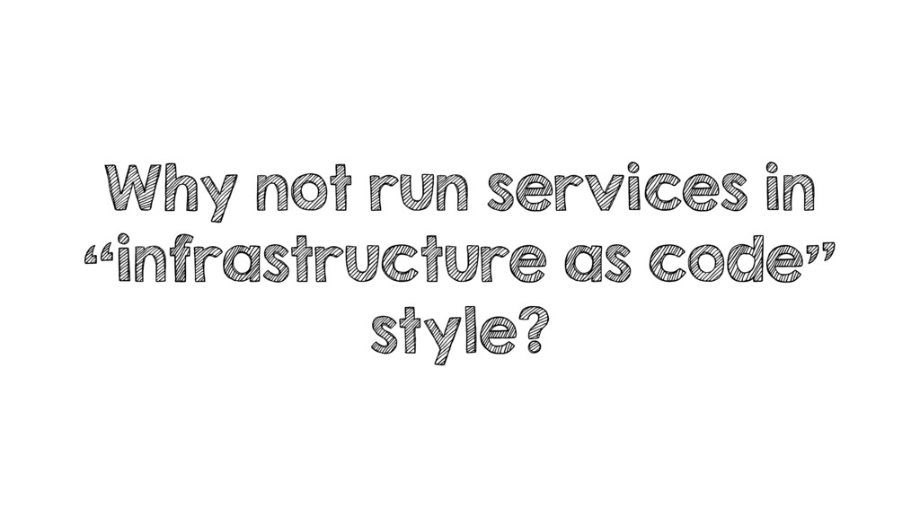 "Why not run services in ""infrastructure as code..."