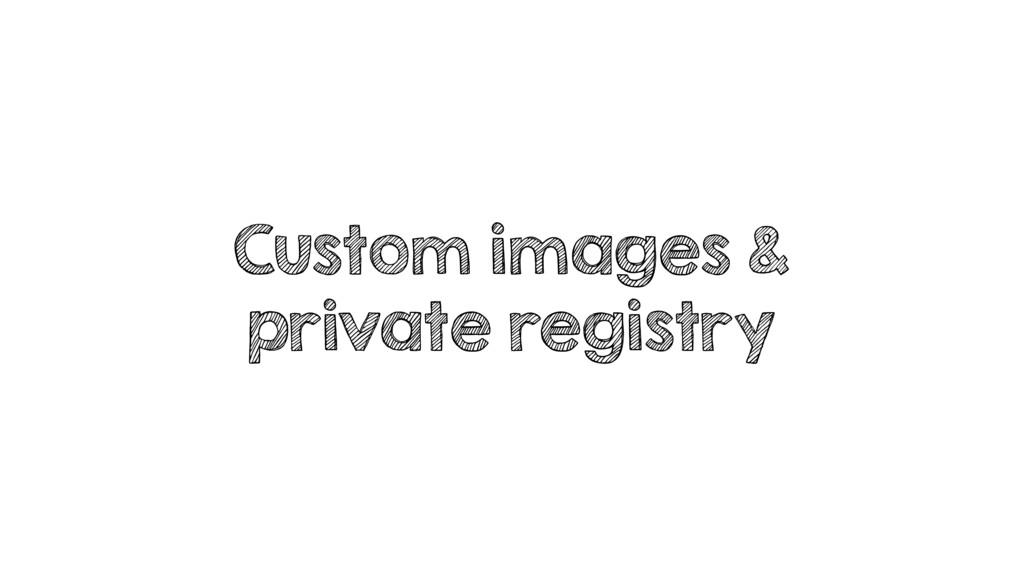 Custom images & private registry
