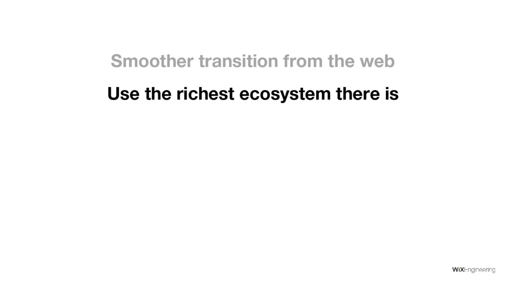 Use the richest ecosystem there is Smoother tra...
