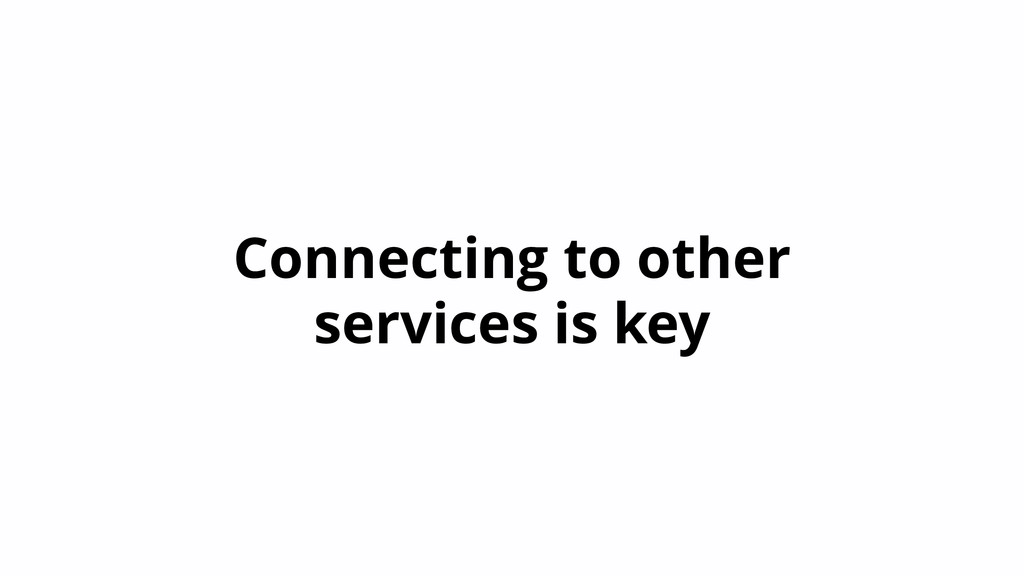 Connecting to other services is key