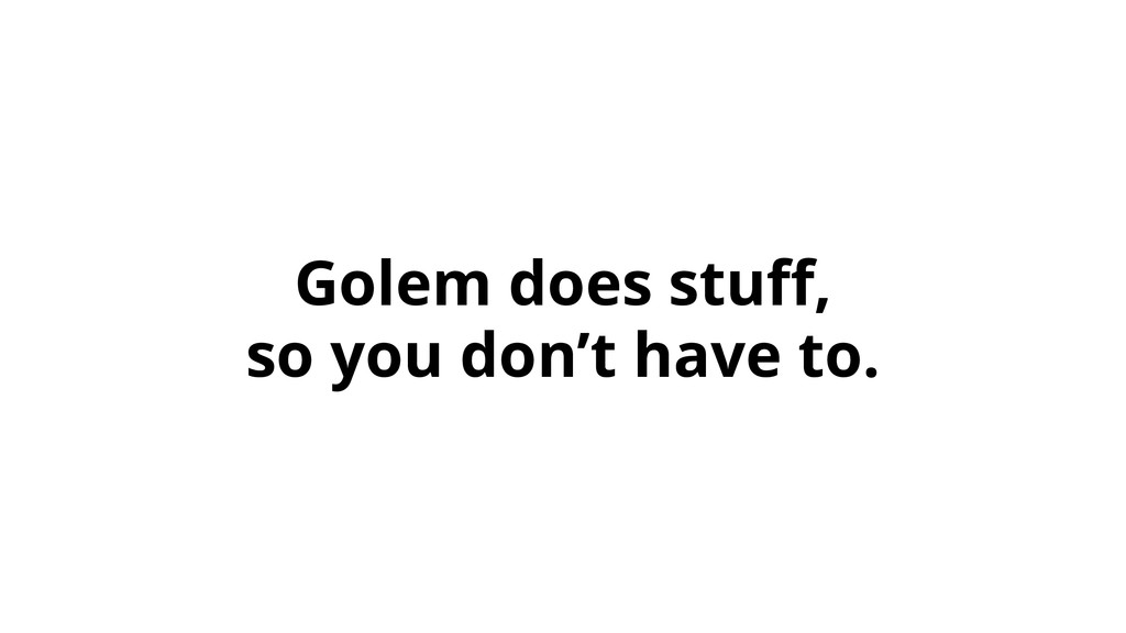 Golem does stuff, so you don't have to.