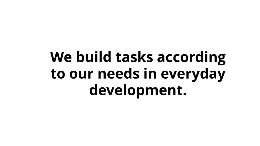 We build tasks according to our needs in everyd...