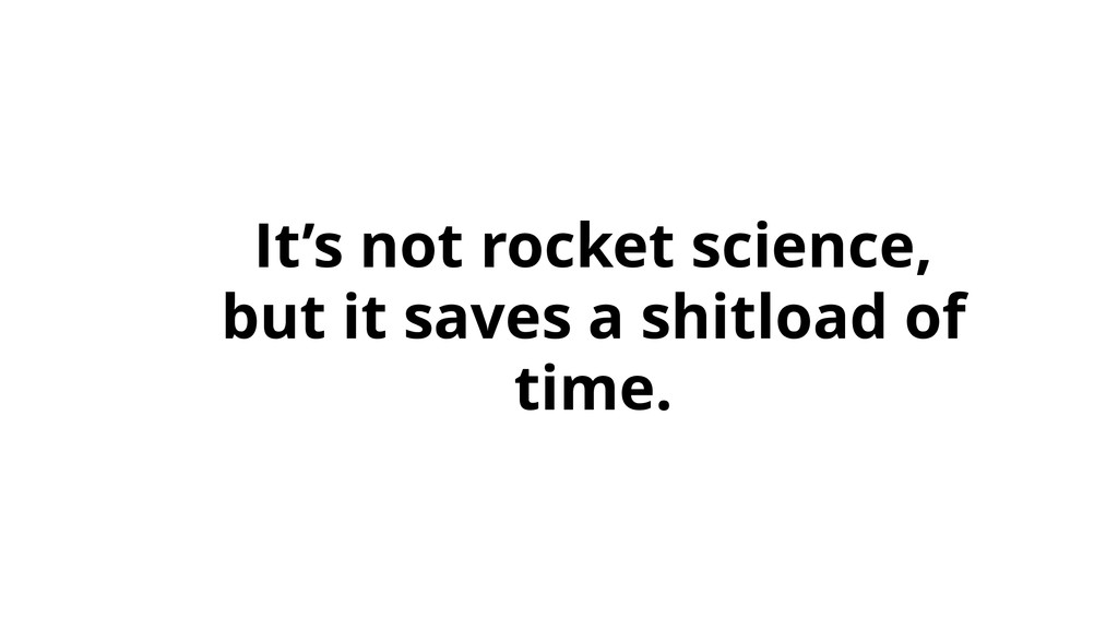 It's not rocket science, but it saves a shitloa...