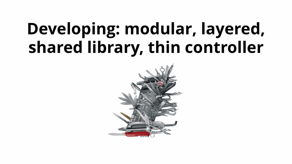 Developing: modular, layered, shared library, t...