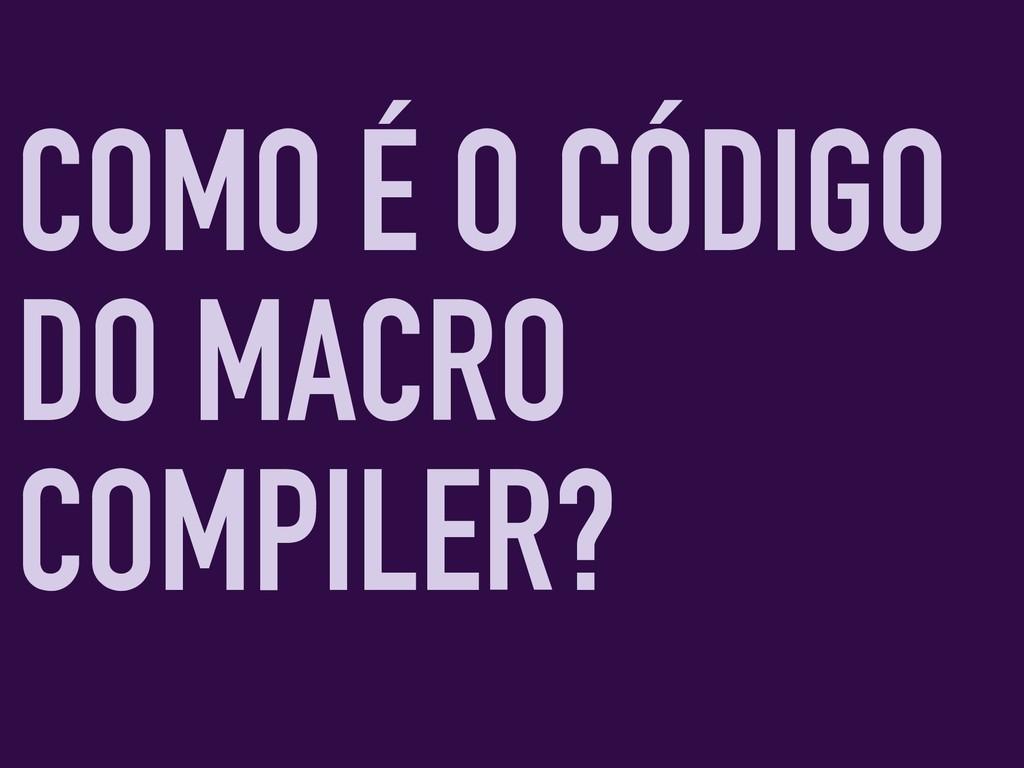 COMO É O CÓDIGO DO MACRO COMPILER?