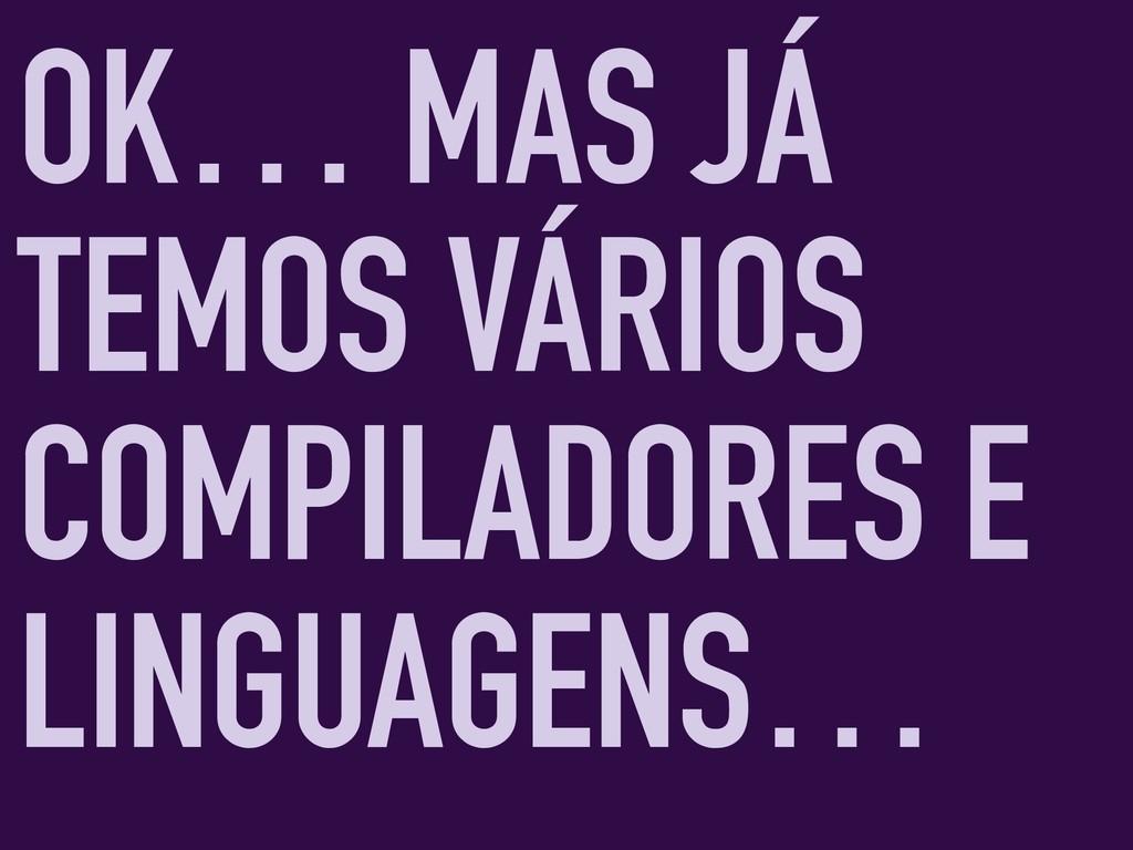 OK… MAS JÁ TEMOS VÁRIOS COMPILADORES E LINGUAGE...