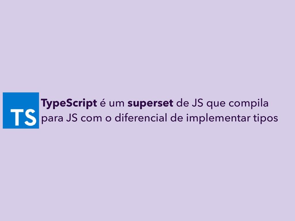 TypeScript é um superset de JS que compila par...