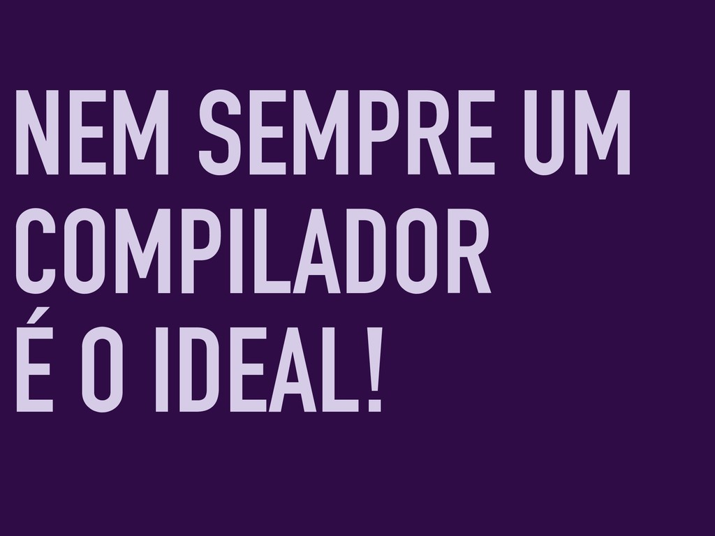 NEM SEMPRE UM COMPILADOR É O IDEAL!